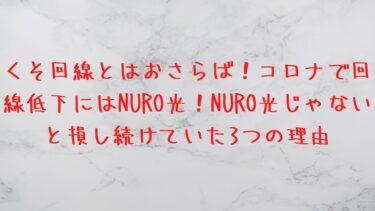 くそ回線とはおさらば!コロナで回線低下にはNURO光!NURO光じゃないと損し続けていた3つの理由